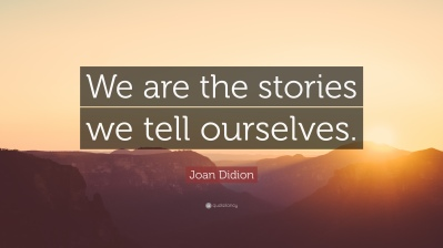 259615-Joan-Didion-Quote-We-are-the-stories-we-tell-ourselves.jpg